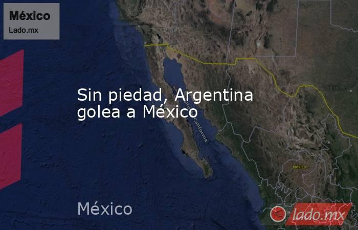 Sin piedad, Argentina golea a México. Noticias en tiempo real