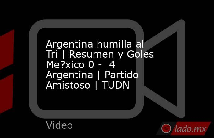 Argentina humilla al Tri   Resumen y Goles Me?xico 0 -  4 Argentina   Partido Amistoso   TUDN. Noticias en tiempo real