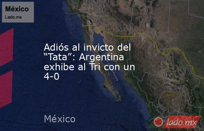 """Adiós al invicto del """"Tata"""": Argentina exhibe al Tri con un 4-0. Noticias en tiempo real"""