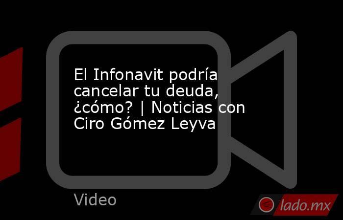 El Infonavit podría cancelar tu deuda, ¿cómo? | Noticias con Ciro Gómez Leyva. Noticias en tiempo real
