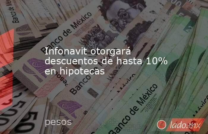 Infonavit otorgará descuentos de hasta 10% en hipotecas. Noticias en tiempo real