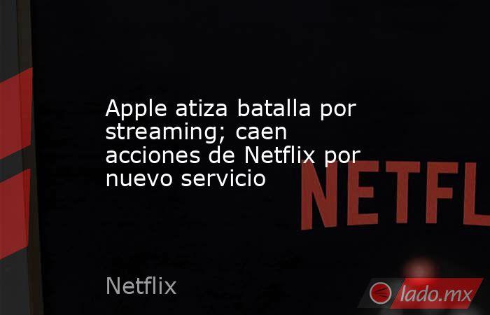 Apple atiza batalla por streaming; caen acciones de Netflix por nuevo servicio. Noticias en tiempo real