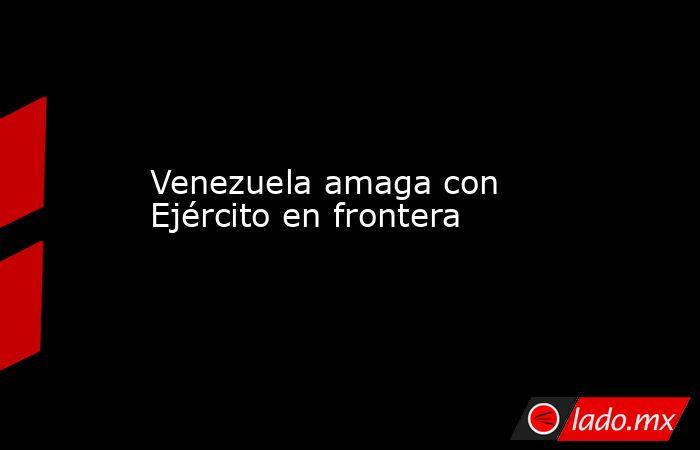 Venezuela amaga con Ejército en frontera. Noticias en tiempo real
