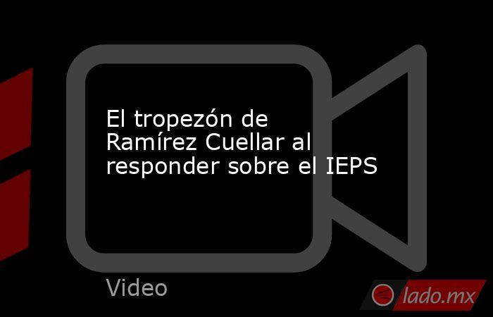El tropezón de Ramírez Cuellar al responder sobre el IEPS. Noticias en tiempo real