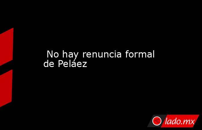 No hay renuncia formal de Peláez. Noticias en tiempo real