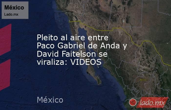 Pleito al aire entre Paco Gabriel de Anda y David Faitelson se viraliza: VIDEOS. Noticias en tiempo real