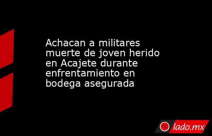 Achacan a militares muerte de joven herido en Acajete durante enfrentamiento en bodega asegurada. Noticias en tiempo real