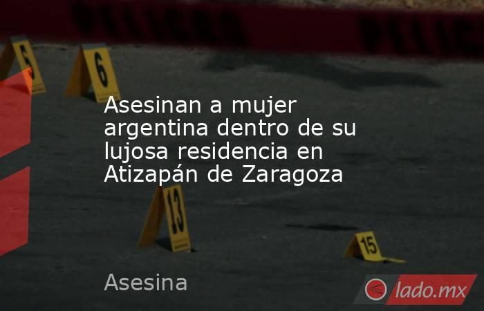 Asesinan a mujer argentina dentro de su lujosa residencia en Atizapán de Zaragoza. Noticias en tiempo real
