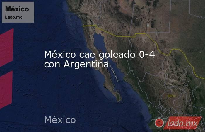 México cae goleado 0-4 con Argentina. Noticias en tiempo real