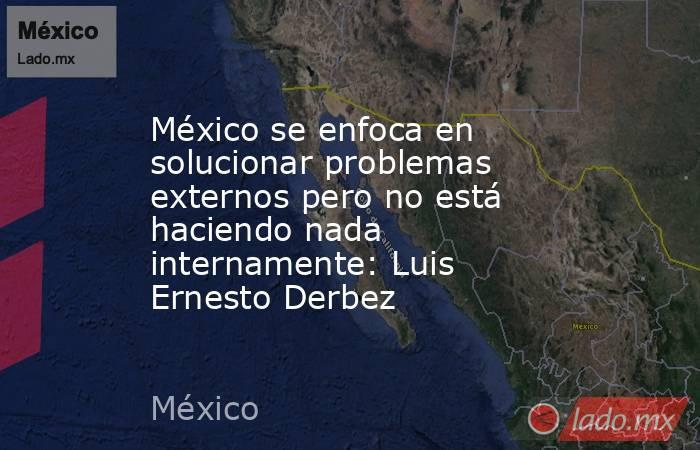 México se enfoca en solucionar problemas externos pero no está haciendo nada internamente: Luis Ernesto Derbez. Noticias en tiempo real