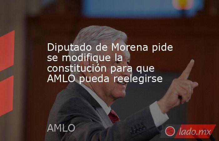 Diputado de Morena pide se modifique la constitución para que AMLO pueda reelegirse. Noticias en tiempo real