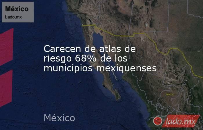 Carecen de atlas de riesgo 68% de los municipios mexiquenses. Noticias en tiempo real