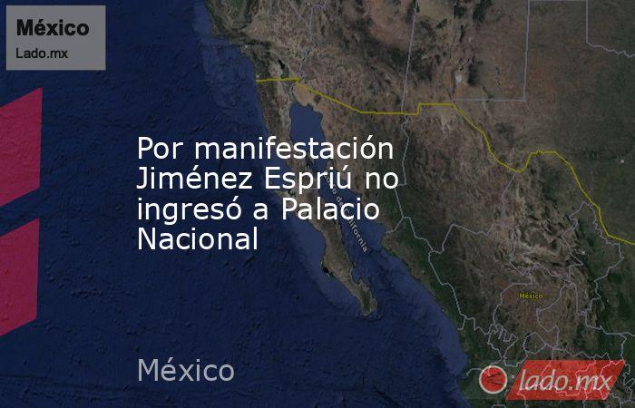 Por manifestación Jiménez Espriú no ingresó a Palacio Nacional. Noticias en tiempo real