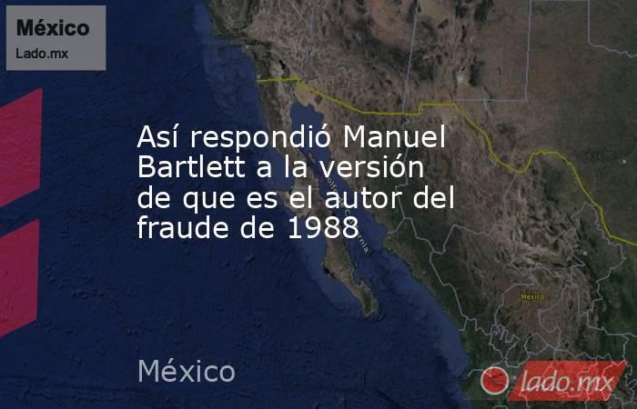 Así respondió Manuel Bartlett a la versión de que es el autor del fraude de 1988. Noticias en tiempo real