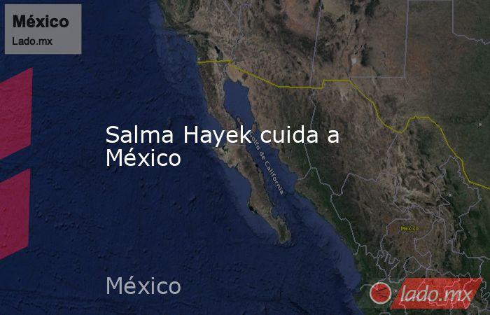Salma Hayek cuida a México. Noticias en tiempo real