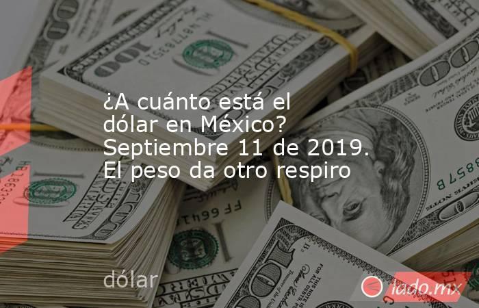 ¿A cuánto está el dólar en México? Septiembre 11 de 2019. El peso da otro respiro. Noticias en tiempo real