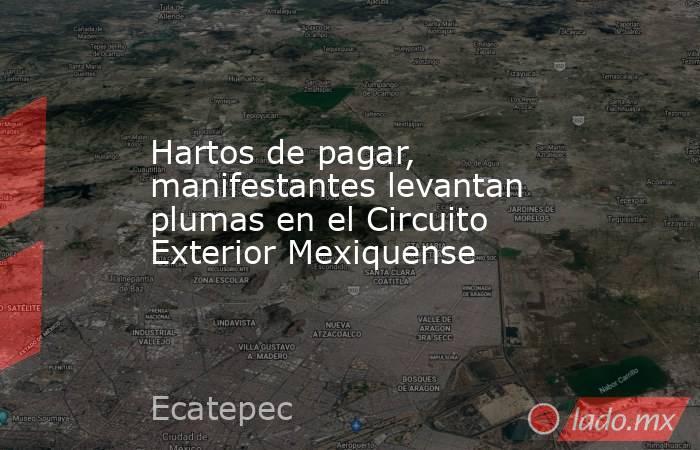 Hartos de pagar, manifestantes levantan plumas en el Circuito Exterior Mexiquense. Noticias en tiempo real
