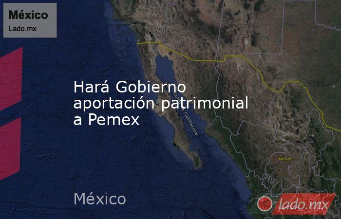 Hará Gobierno aportación patrimonial a Pemex. Noticias en tiempo real