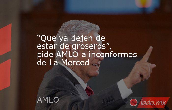 """""""Que ya dejen de estar de groseros"""", pide AMLO a inconformes de La Merced. Noticias en tiempo real"""