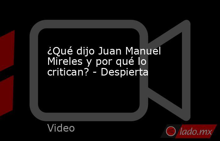 ¿Qué dijo Juan Manuel Mireles y por qué lo critican? - Despierta. Noticias en tiempo real