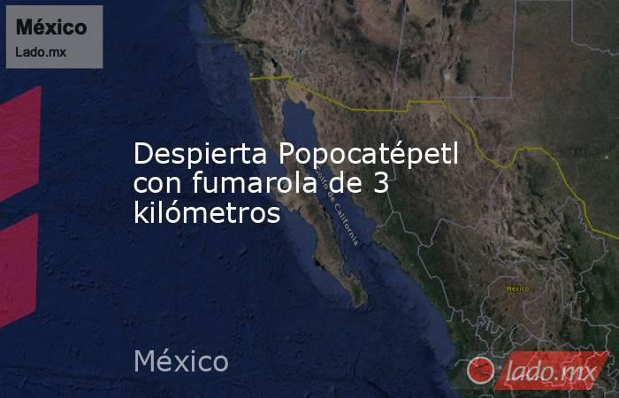 Despierta Popocatépetl con fumarola de 3 kilómetros. Noticias en tiempo real