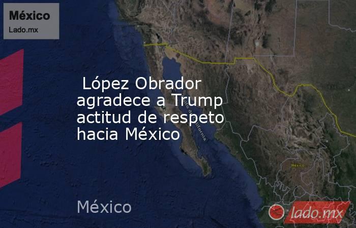 López Obrador agradece a Trump actitud de respeto hacia México. Noticias en tiempo real