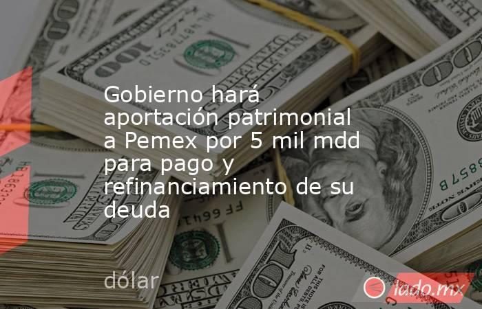 Gobierno hará aportación patrimonial a Pemex por 5 mil mdd para pago y refinanciamiento de su deuda. Noticias en tiempo real