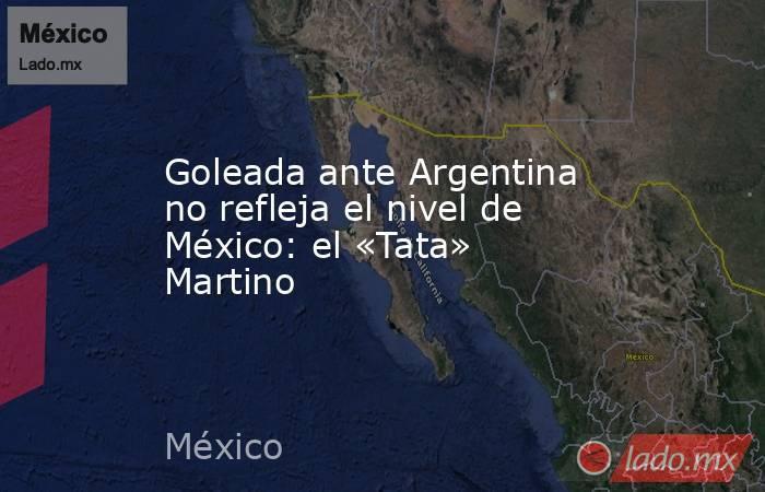 Goleada ante Argentina no refleja el nivel de México: el «Tata» Martino. Noticias en tiempo real
