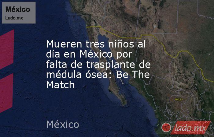 Mueren tres niños al día en México por falta de trasplante de médula ósea: Be The Match. Noticias en tiempo real