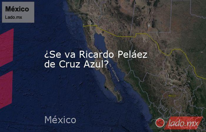 ¿Se va Ricardo Peláez de Cruz Azul?. Noticias en tiempo real