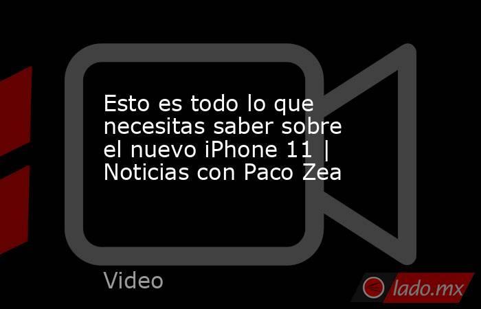 Esto es todo lo que necesitas saber sobre el nuevo iPhone 11   Noticias con Paco Zea. Noticias en tiempo real