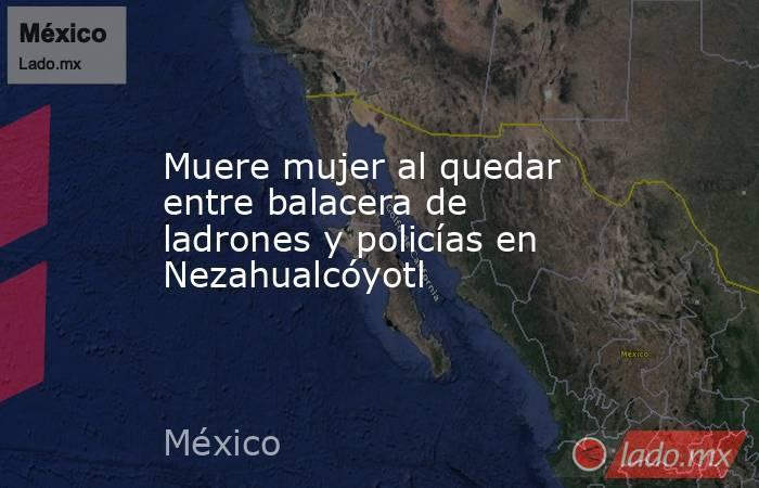 Muere mujer al quedar entre balacera de ladrones y policías en Nezahualcóyotl. Noticias en tiempo real