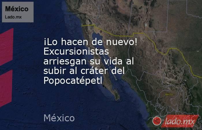 ¡Lo hacen de nuevo! Excursionistas arriesgan su vida al subir al cráter del Popocatépetl. Noticias en tiempo real