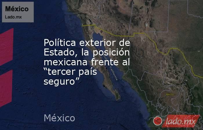 """Política exterior de Estado, la posición mexicana frente al """"tercer país seguro"""". Noticias en tiempo real"""