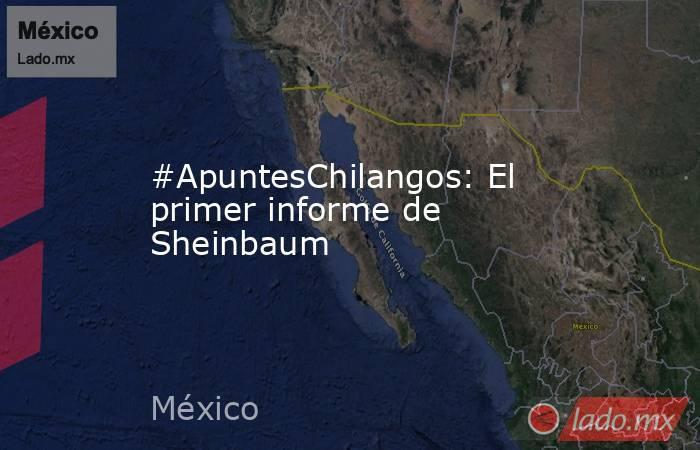 #ApuntesChilangos: El primer informe de Sheinbaum. Noticias en tiempo real