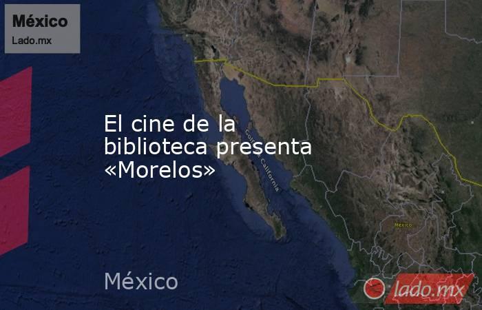 El cine de la biblioteca presenta «Morelos». Noticias en tiempo real