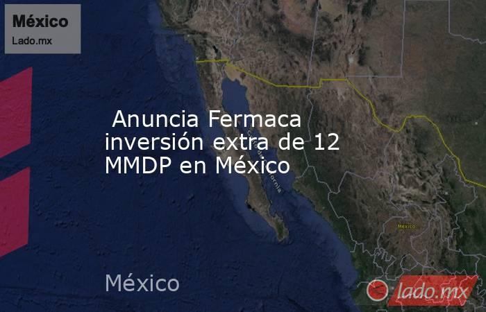 Anuncia Fermaca inversión extra de 12 MMDP en México . Noticias en tiempo real