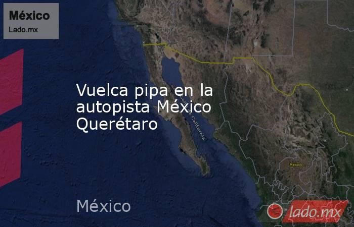 Vuelca pipa en la autopista México Querétaro. Noticias en tiempo real