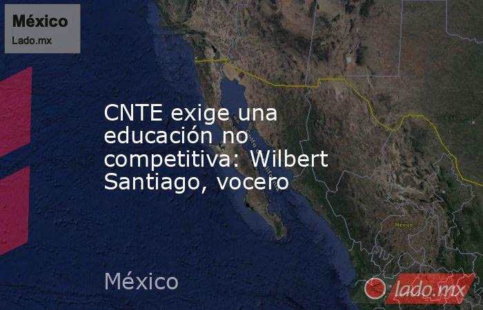 CNTE exige una educación no competitiva: Wilbert Santiago, vocero. Noticias en tiempo real