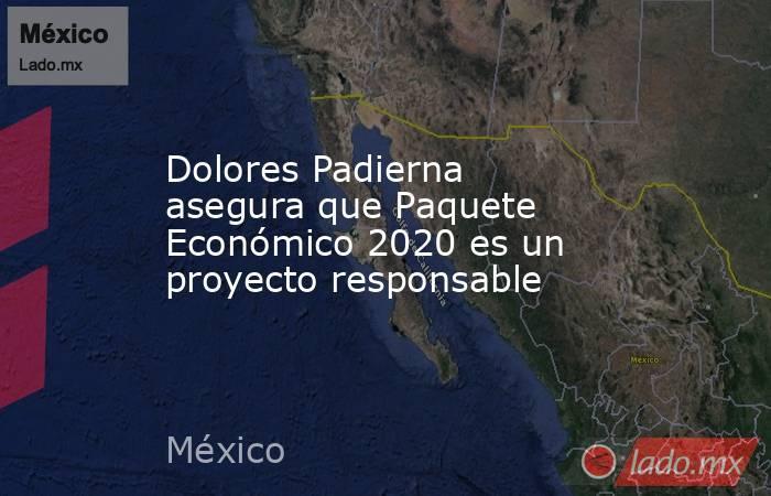 Dolores Padierna asegura que Paquete Económico 2020 es un proyecto responsable. Noticias en tiempo real