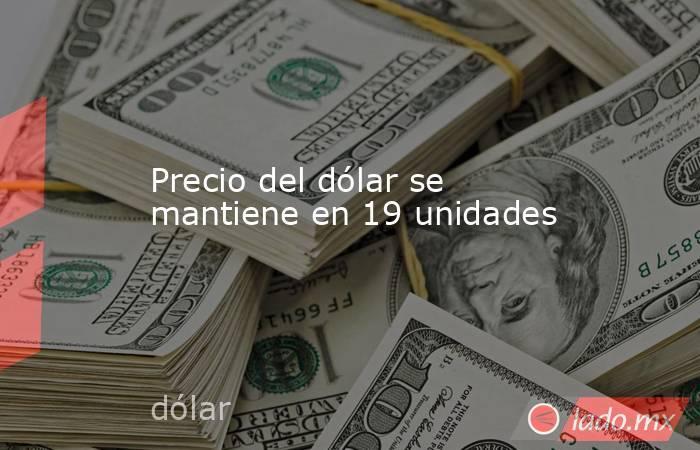 Precio del dólar se mantiene en 19 unidades. Noticias en tiempo real