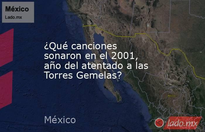 ¿Qué canciones sonaron en el 2001, año del atentado a las Torres Gemelas?. Noticias en tiempo real