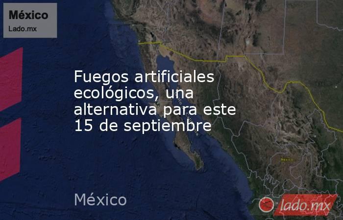 Fuegos artificiales ecológicos, una alternativa para este 15 de septiembre. Noticias en tiempo real