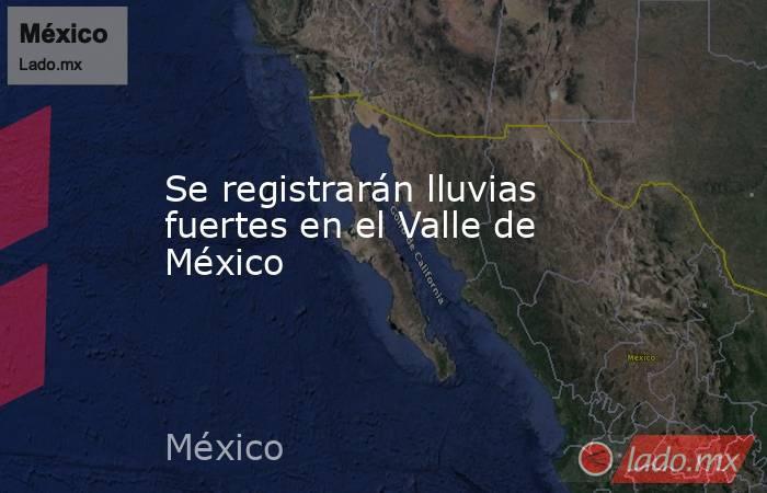 Se registrarán lluvias fuertes en el Valle de México. Noticias en tiempo real