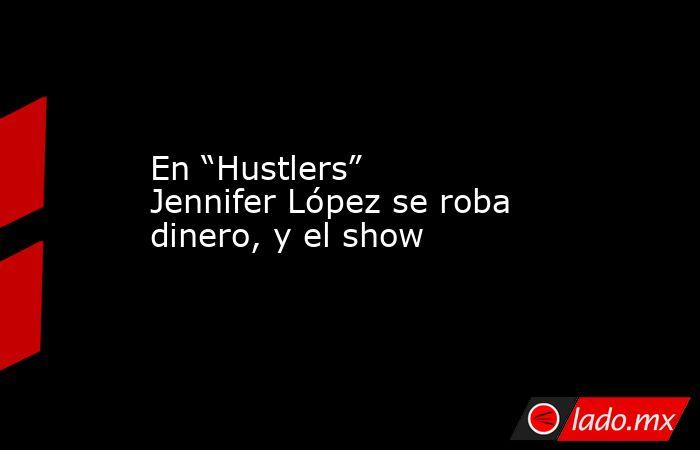 """En """"Hustlers"""" Jennifer López se roba dinero, y el show. Noticias en tiempo real"""