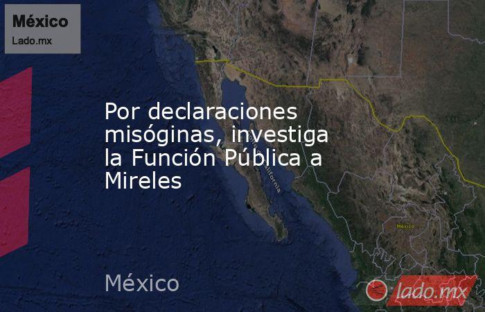 Por declaraciones misóginas, investiga la Función Pública a Mireles. Noticias en tiempo real