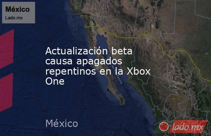 Actualización beta causa apagados repentinos en la Xbox One. Noticias en tiempo real