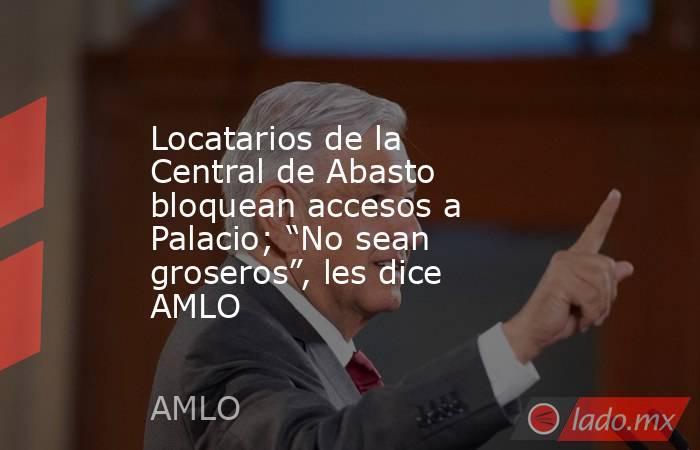 """Locatarios de la Central de Abasto bloquean accesos a Palacio; """"No sean groseros"""", les dice AMLO. Noticias en tiempo real"""