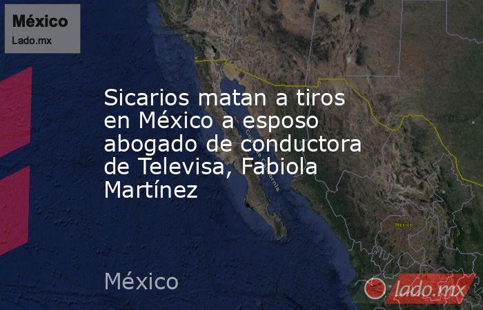 Sicarios matan a tiros en México a esposo abogado de conductora de Televisa, Fabiola Martínez. Noticias en tiempo real