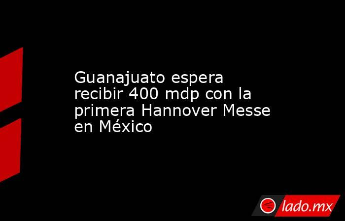 Guanajuato espera recibir 400 mdp con la primera Hannover Messe en México. Noticias en tiempo real